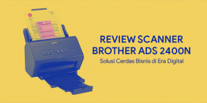 Review Scanner Brother ADS 2400N, Solusi Cerdas Bisnis di Era Digital